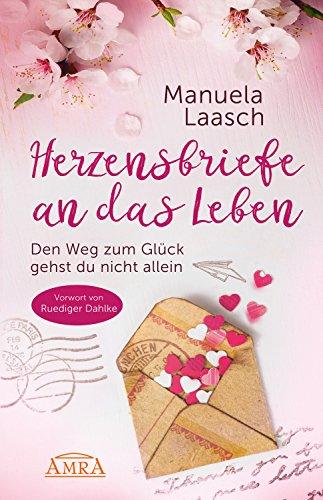 HERZENSBRIEFE AN DAS LEBEN: Den Weg zum Glück gehst du nicht allein (German Edition)