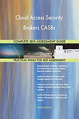 Cloud Access Security Brokers CASBs All-Inclusive Self-Assessment - More than 690 Success Criteria, Instant Visual Insights, Comprehensive Spreadsheet Dashboard, Auto-Prioritized for Quick Results