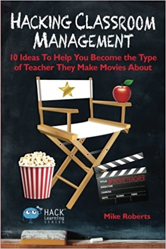 Hacking Classroom Management 10 Ideas To Help You Become The Type Of Teacher They Make Movies About Hack Learning Series Volume 15 Mike Roberts