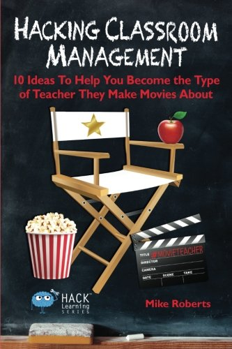 Hacking Classroom Management: 10 Ideas To Help You Become the Type of Teacher They Make Movies About (Hack Learning Series) (Volume 15) (10 Classroom Rules For High School Students)