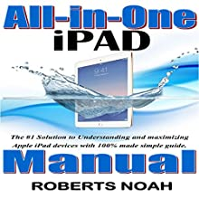 All-in-One iPad Manual: The #1 Solution to Understanding and Maximizing Apple iPad Devices with 100% Made Simple Guide Audiobook by Roberts Noah Narrated by Trevor Clinger