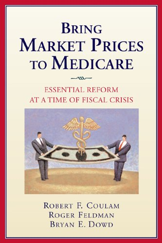 Bring Market Prices to Medicare: Essential Reform at a Time of Fiscal Crisis (AEI Studies on Medicare Reform)