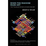 When the Machine Made Art: The Troubled History of Computer Art (International Texts in Critical Media Aesthetics)