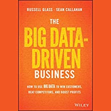 The Big Data-Driven Business: How to Use Big Data to Win Customers, Beat Competitors, and Boost Profits Audiobook by Russell Glass, Sean Callahan Narrated by A.T. Chandler