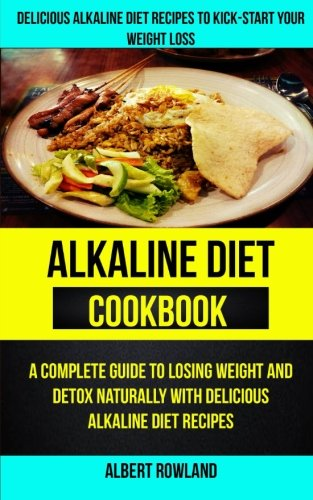 Alkaline Diet Cookbook: A Complete Guide To Losing Weight And Detox Naturally With Delicious Alkaline Diet Recipes: Delicious Alkaline Diet Recipes To Kick-Start Your Weight Loss