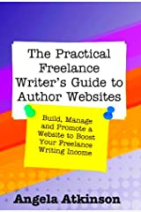 The Practical Freelance Writer's Guide to Author Websites: How to Build, Manage and Promote a Freelance Writer Website Kindle Edition