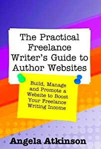 The Practical Freelance Writer's Guide to Author Websites: How to Build, Manage and Promote a Freelance Writer Website