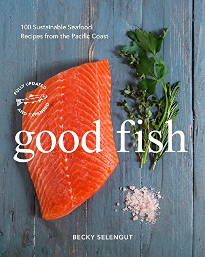 Good Fish: 100 Sustainable Seafood Recipes from the Pacific Coast by Becky Selengut