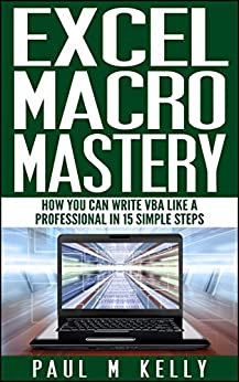 Excel Macro Mastery – How You Can Write VBA Like a Professional in 15 Simple Steps by [Kelly, Paul]