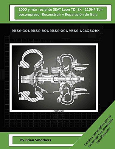 Descargar Libro 2000 Y Más Reciente Seat Leon Tdi Sx - 110hp Turbocompresor Reconstruir Y Reparación De Guía: 768329-0001, 768329-5001, 768329-9001, 768329-1, 03g253016k Brian Smothers