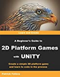 A Beginners Guide to 2D Platform Games with Unity: Create a Simple 2D Platform Game and Learn to Code in the Process