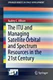The ITU and Managing Satellite Orbital and Spectrum Resources in the 21st Century (SpringerBriefs in Space Development) offers
