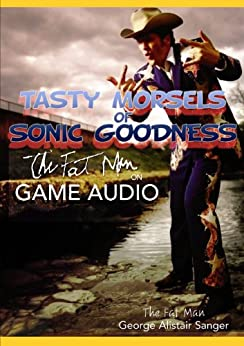 Tasty Morsels of Sonic Goodness:  The Fat Man on Game Audio by [Sanger, George]