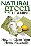Natural Green Cleaning: How to Clean Your Home Naturally, Rachel Jones, 1494441225