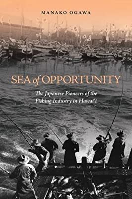 Sea of Opportunity: The Japanese Pioneers of the Fishing Industry in Hawai`i by Univ of Hawaii Pr