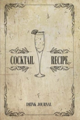 Cocktail Recipe Drink Journal: Record the Most Important Details Everything From Name, Creator, Rating, Glassware, Garnish, Ingredients, Method, Note. ... Diary Cocktail Organizer) (Volume 5) by Sara Blank Book