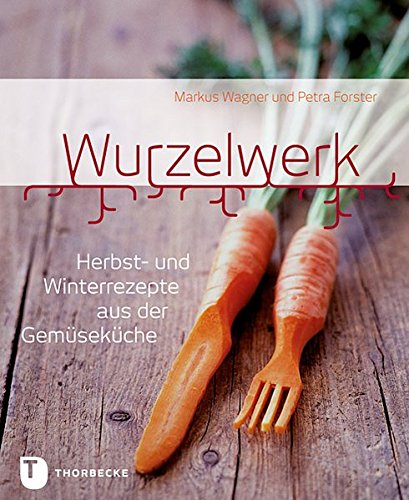 Wurzelwerk - Herbst- und Winterrezepte aus der Gemüseküche