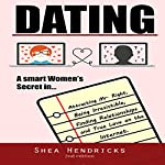 Dating: A Smart Women's Secret in Attracting Mr. Right, Being Irresistible, and Finding Relationships and True Love on the Internet | Shea Hendricks