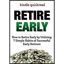 Retire Early: How to retire early by utilizing 7 simple habits of early retirees (Kindle Quickreads)