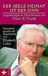Der Seele Heimat ist der Sinn: Logotherapie in Gleichnissen von Viktor E. Frankl. Zusammengestellt u. komment. v. Elisabeth Lukas