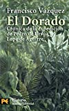 El dorado / The Golden: Cronica de la expedicion de Pedro de Ursua y Lope de Aguirre / Expedition Chronicle of Pedro de Ursua and Lope de Aguirre ... Humanities: History (Spanish Edition)