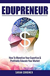 Edupreneur: How To Monetise Your Expertise and Profitably Educate Your Market