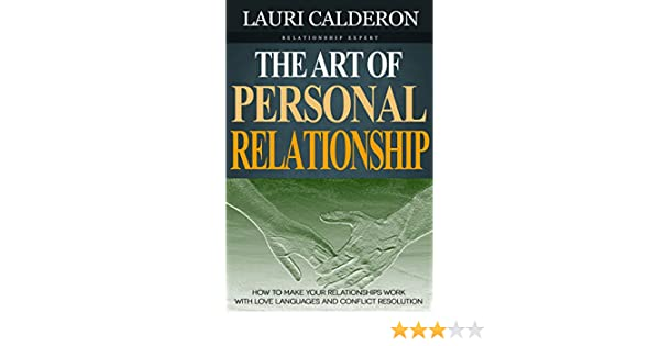 The Art Of Personal Relationship How To Make Your Relationships Work With Love Languages And Conflict Resolution Kindle Edition By Lauri Calderon