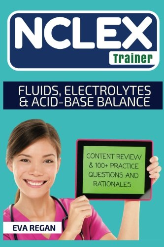 NCLEX: Fluids, Electrolytes and Acid-Base Balance: The NCLEX Trainer: Content Review, 100+ Specific Practice Questions & Rationales, and Strategies for Test Success (Fluid Electrolyte And Acid Base Balance Test Questions)