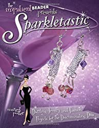 The Impatient Beader Presents Sparkletastic: Dazzling Jewelry and Fashion Projects for the Discriminating Diva