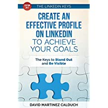 Create an effective profile on LinkedIn to achieve your goals: The keys to stand out and be visible (The keys of ... LinkedIn) (Volume 1)