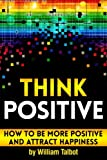 Think Positive: How to Be More Positive and Attract Happiness ~ ( Being Positive and Staying...