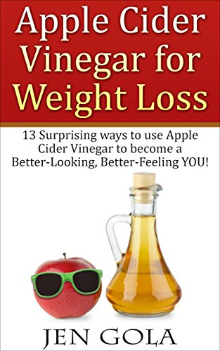 Apple Cider Vinegar For Weight Loss: 13 Surprising Ways to use Apple Cider  Vinegar to become a Better-Looking, Better-Feeling YOU!
