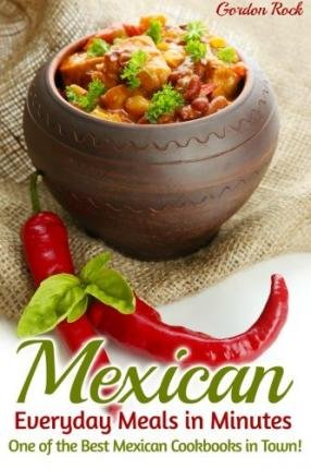 [ Mexican Everyday Meals in Minutes: One of the Best Mexican Cookbooks in Town! BY Rock, Gordon ( Author ) ] { Paperback } 2015