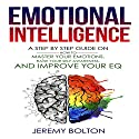 Emotional Intelligence:: A Step by Step Guide on How to Master Your Emotions, Raise Your Self Awareness, and Improve Your EQ Audiobook by Jeremy Bolton Narrated by Ryan Whiting