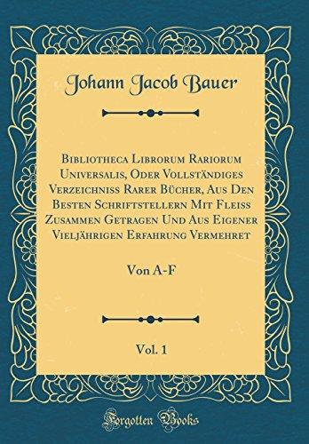 Bibliotheca Librorum Rariorum Universalis, Oder Vollständiges Verzeichniß Rarer Bücher, Aus Den Besten Schriftstellern Mit Fleiß Zusammen Getragen Und ... 1: Von A-F (Classic Reprint) (Latin Edition)