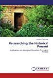 Re-searching the Historical Present: Implications on Aboriginal Education, Policy and Schools