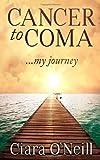 Cancer to Coma ... My Journey, Ciara O'Neill, 149126683X