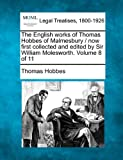 The English works of Thomas Hobbes of Malmesbury / now first collected and edited by Sir William Molesworth. Volume 8 Of 11, Thomas Hobbes, 1240011849