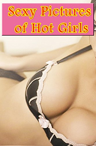 Sexy Picture (Sexy Pictures of Hot Girls Vol.1: erotic photos adult, adult Photo Book)