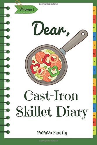 Dear, Cast-Iron Skillet Diary: Make An Awesome Month With 31 Best Cast Iron Skillet Recipes! (Easy Cast Iron Skillet Cookbook, Cast Iron Bread Recipe Book, Cast Iron Skillet Recipe Book) (Volume 1)