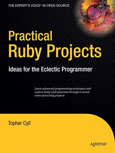 Practical Ruby Projects: Ideas for the Eclectic Programmer (Books for Professionals by Professionals) Topher Cyll