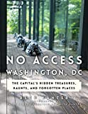 No Access Washington, DC: The Capital s Hidden Treasures, Haunts, and Forgotten Places
