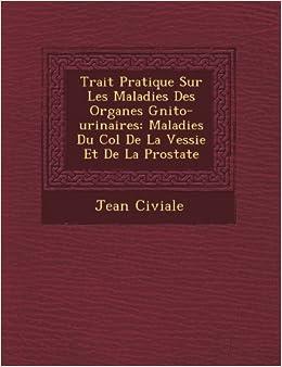 Book Trait Pratique Sur Les Maladies Des Organes Gnito-urinaires: Maladies Du Col De La Vessie Et De La Prostate by Jean Civiale (2012-10-13)