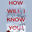 How Will I Know You? Audiobook by Jessica Treadway Narrated by Ryan Vincent Anderson, Christopher Ryan Grant, Cynthia Farrell, Caitlin Kelly, Lauren Fortgang