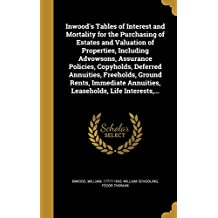 Inwood's Tables of Interest and Mortality for the Purchasing of Estates and Valuation of Properties, Including Advowsons, Assurance Policies, Copyholds, Deferred Annuities, Freeholds, Ground Rents, Immediate Annuities, Leaseholds, Life Interests, ...