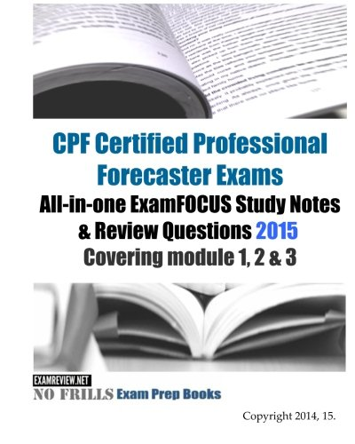 CPF Certified Professional Forecaster Exams All-in-one ExamFOCUS Study Notes & Review Questions 2015: Covering module 1, 2 & 3