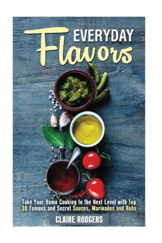 Everyday Flavors: Take Your Home Cooking to the Next Level with Top 30 Famous and Secret Sauces, Marinades and Rubs (Sauces & Spices)