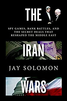 Image result for The Iran Wars: Spy Games, Bank Battles, and the Secret Deals that Reshaped the Middle East by Jay Solomon Random House, 352 pp., $28