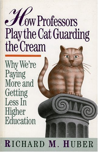How Professors Play the Cat Guarding the Cream: Why We're Paying More and Getting Less in Higher Education by Huber Richard M. (1993-11-12) Paperback
