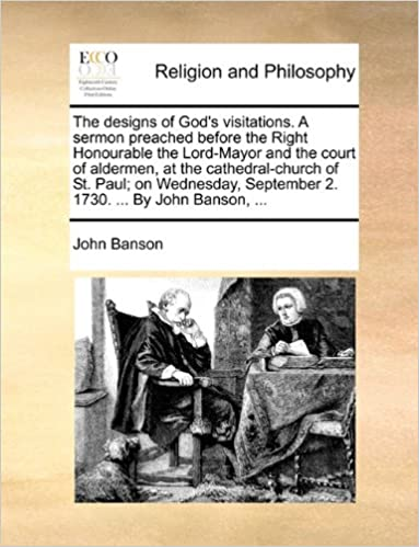 The designs of God's visitations. A sermon preached before the Right Honourable the Lord-Mayor and the court of aldermen, at the cathedral-church of ... September 2. 1730. ... By John Banson, ...
